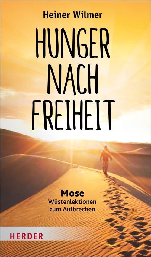 Heiner Wilmer : Hunger nach Freiheit. Mose - Wüstenlektionen zum Aufbrechen (Herder, 2018)
